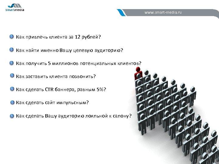 www. smart-media. ru Как привлечь клиента за 12 рублей? Как найти именно Вашу целевую