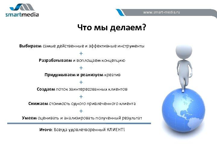 www. smart-media. ru Что мы делаем? Выбираем самые действенные и эффективные инструменты + Разрабатываем