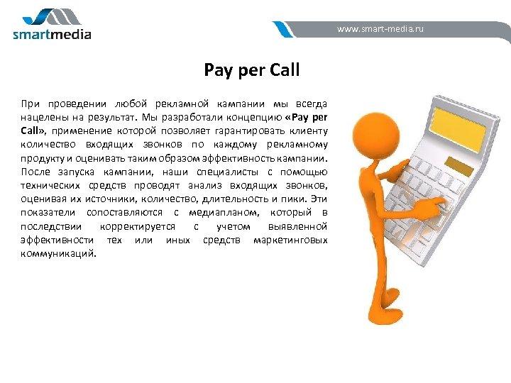 www. smart-media. ru Pay per Call При проведении любой рекламной кампании мы всегда нацелены