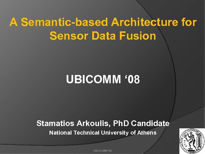 A Semantic-based Architecture for Sensor Data Fusion UBICOMM ' 08 Stamatios Arkoulis, Ph. D
