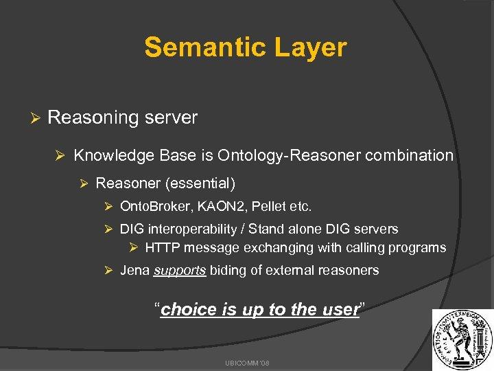 Semantic Layer Ø Reasoning server Ø Knowledge Base is Ontology-Reasoner combination Ø Reasoner (essential)