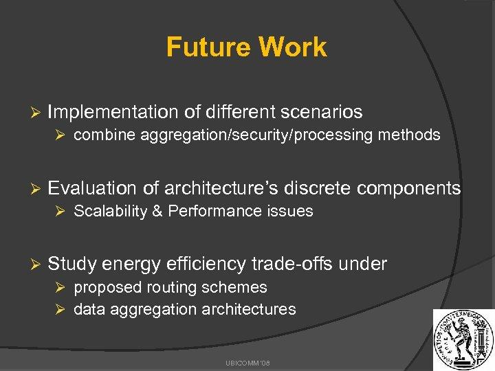Future Work Ø Implementation of different scenarios Ø combine aggregation/security/processing methods Ø Evaluation of