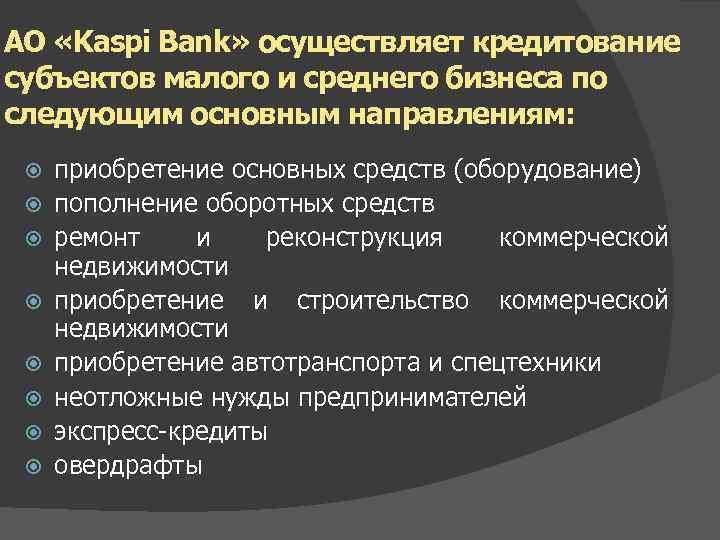 АО «Kaspi Bank» осуществляет кредитование субъектов малого и среднего бизнеса по следующим основным направлениям: