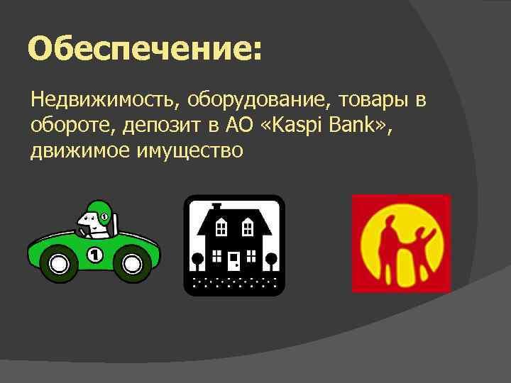 Обеспечение: Недвижимость, оборудование, товары в обороте, депозит в АО «Kaspi Bank» , движимое имущество