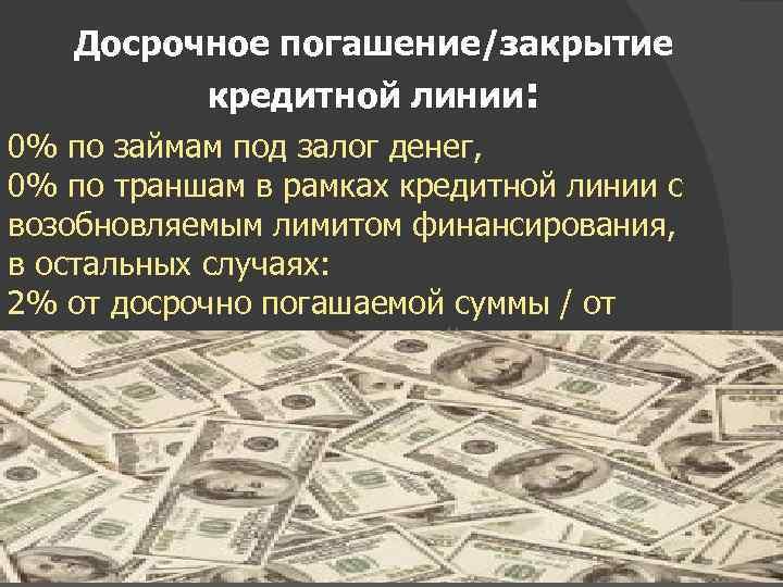 Досрочное погашение/закрытие кредитной линии: 0% по займам под залог денег, 0% по траншам в
