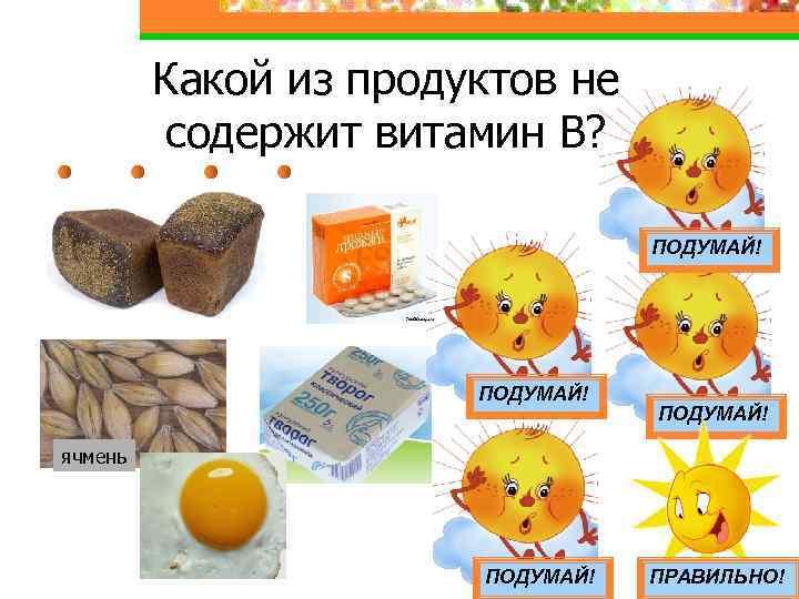 Какой из продуктов не содержит витамин В? ПОДУМАЙ! ячмень ПОДУМАЙ! ПРАВИЛЬНО!