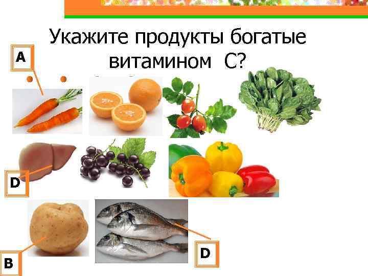 А Укажите продукты богатые витамином С? D В D