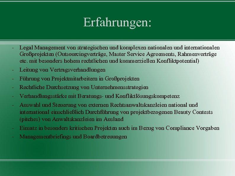 Erfahrungen: - Legal Management von strategischen und komplexen nationalen und internationalen Großprojekten (Outsourcingverträge, Master