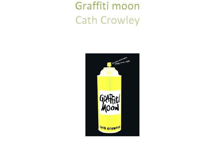 Graffiti moon Cath Crowley • an Macmillan Australia P • Pan Macmillan Australia