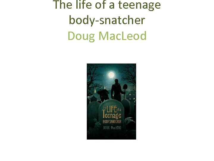 The life of a teenage body-snatcher Doug Mac. Leod Penguin Books, Penguin Group (Australia)