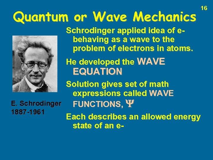 Quantum or Wave Mechanics 16 Schrodinger applied idea of ebehaving as a wave to