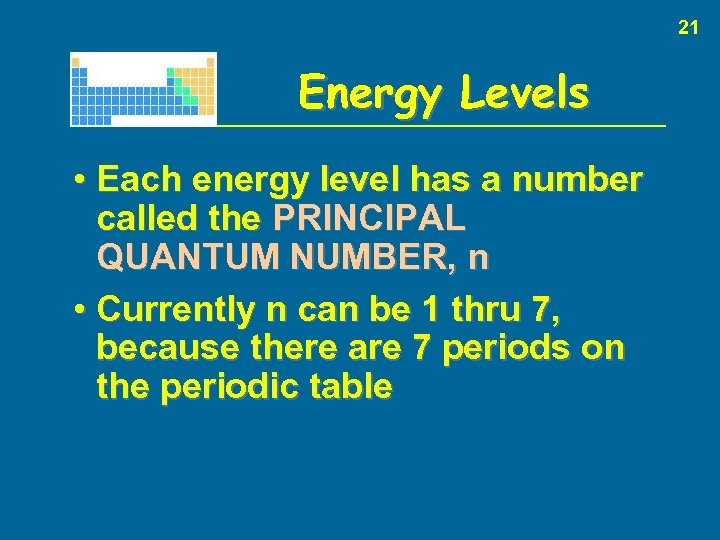 21 Energy Levels • Each energy level has a number called the PRINCIPAL QUANTUM