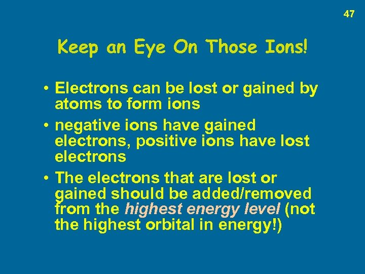 47 Keep an Eye On Those Ions! • Electrons can be lost or gained