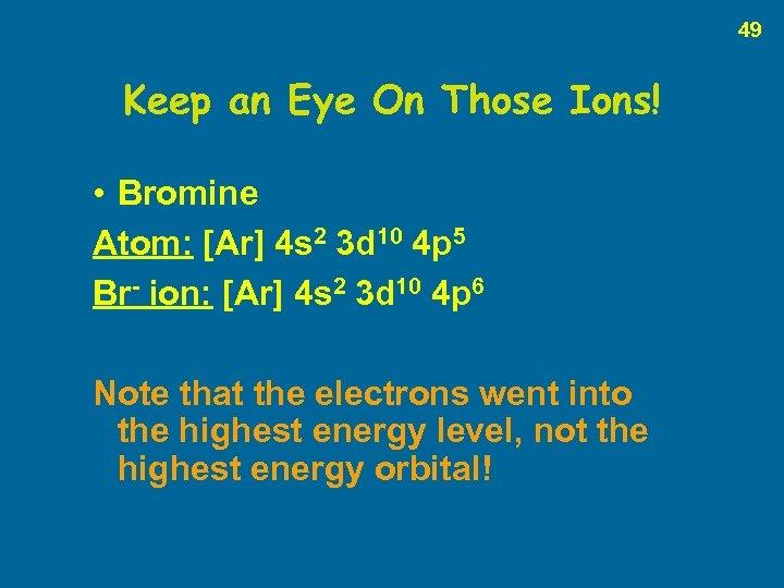 49 Keep an Eye On Those Ions! • Bromine Atom: [Ar] 4 s 2