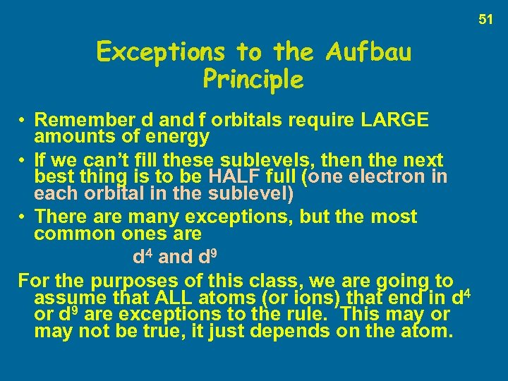 51 Exceptions to the Aufbau Principle • Remember d and f orbitals require LARGE