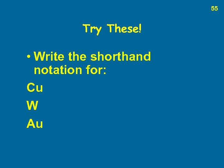 55 Try These! • Write the shorthand notation for: Cu W Au