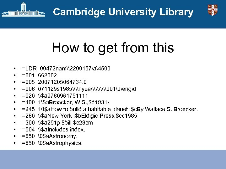 Cambridge University Library How to get from this • • • =LDR 00472 nam\2200157a4500