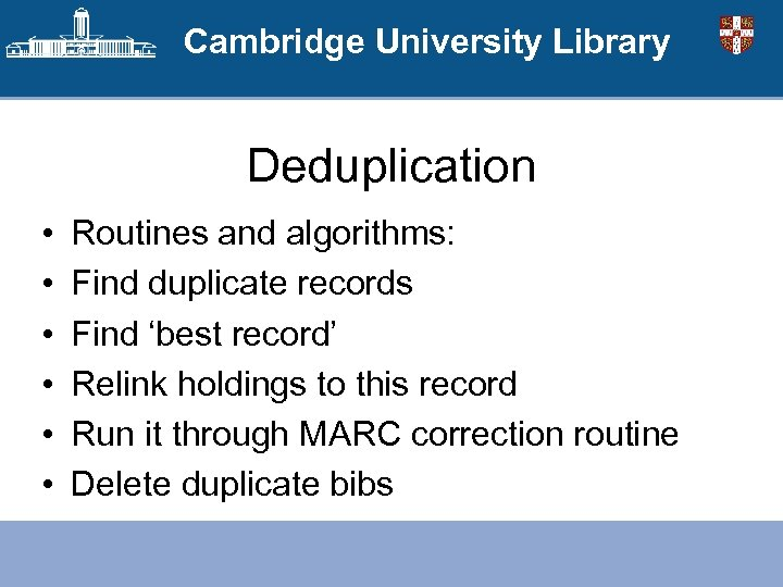 Cambridge University Library Deduplication • • • Routines and algorithms: Find duplicate records Find