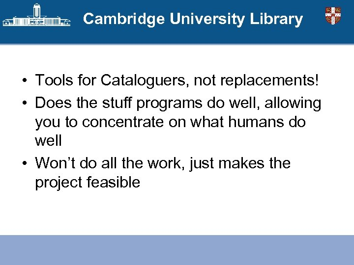 Cambridge University Library • Tools for Cataloguers, not replacements! • Does the stuff programs