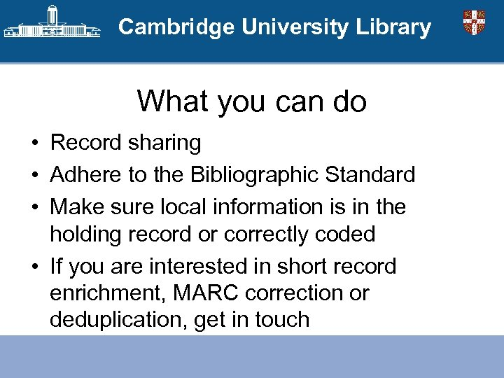 Cambridge University Library What you can do • Record sharing • Adhere to the