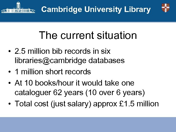 Cambridge University Library The current situation • 2. 5 million bib records in six