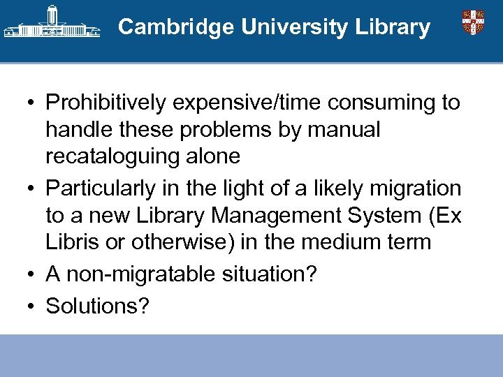 Cambridge University Library • Prohibitively expensive/time consuming to handle these problems by manual recataloguing
