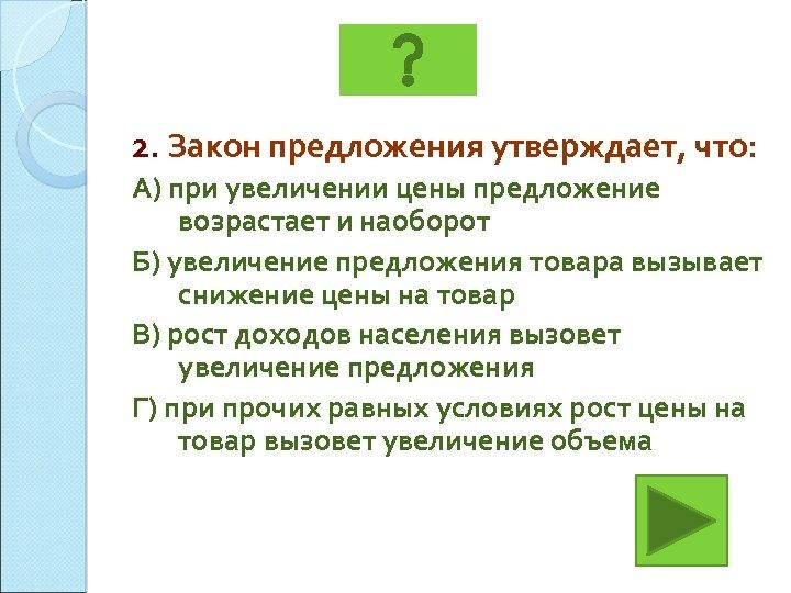 2. Закон предложения утверждает, что: А) при увеличении цены предложение возрастает и наоборот Б)
