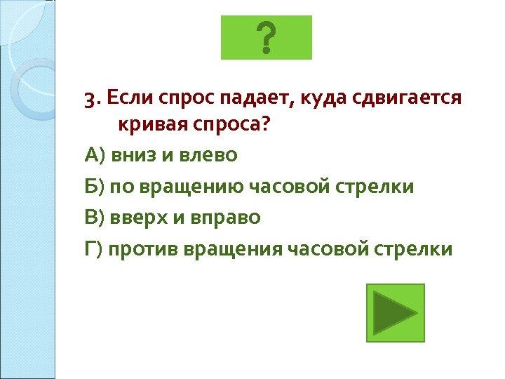 3. Если спрос падает, куда сдвигается кривая спроса? А) вниз и влево Б) по