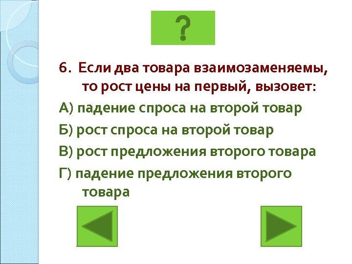 6. Если два товара взаимозаменяемы, то рост цены на первый, вызовет: А) падение спроса