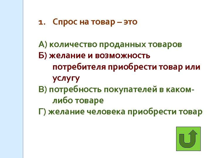1. Спрос на товар – это А) количество проданных товаров Б) желание и возможность