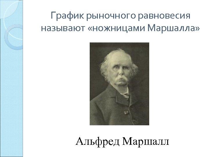 График рыночного равновесия называют «ножницами Маршалла» Альфред Маршалл