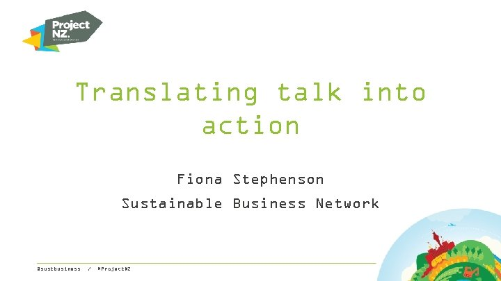 Translating talk into action Fiona Stephenson Sustainable Business Network @sustbusiness / #Project. NZ