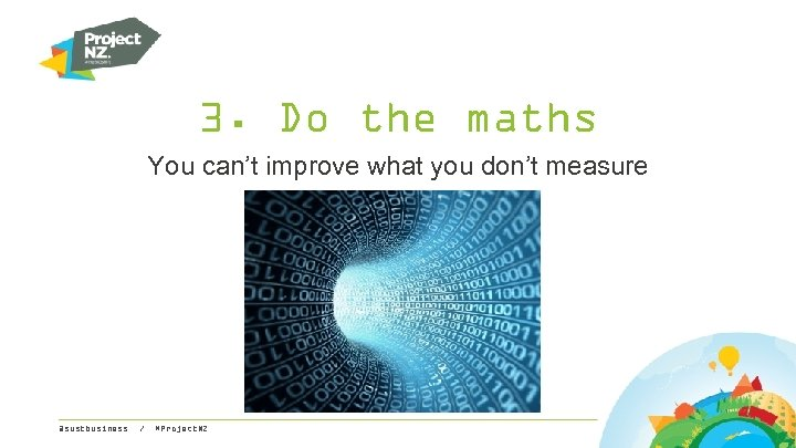 3. Do the maths You can't improve what you don't measure @sustbusiness / #Project.