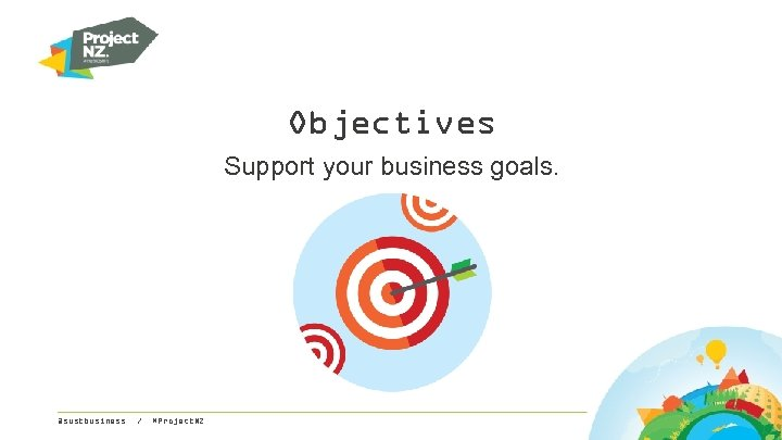 Objectives Support your business goals. @sustbusiness / #Project. NZ