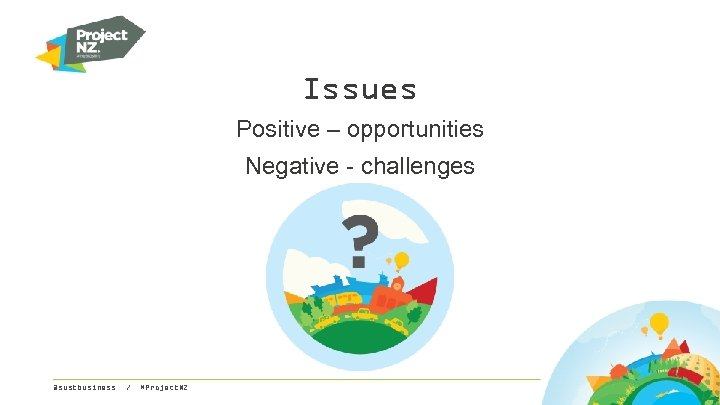 Issues Positive – opportunities Negative - challenges @sustbusiness / #Project. NZ