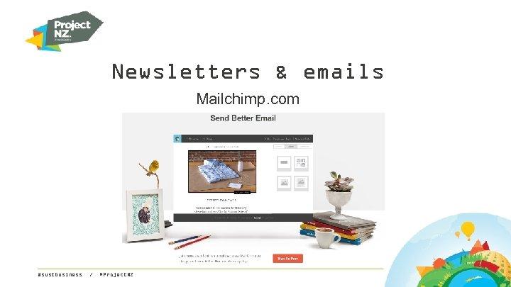 Newsletters & emails Mailchimp. com @sustbusiness / #Project. NZ