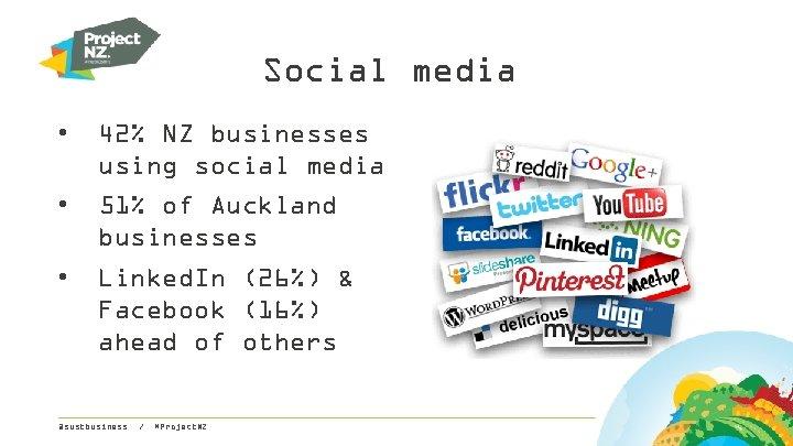 Social media • 42% NZ businesses using social media • 51% of Auckland businesses