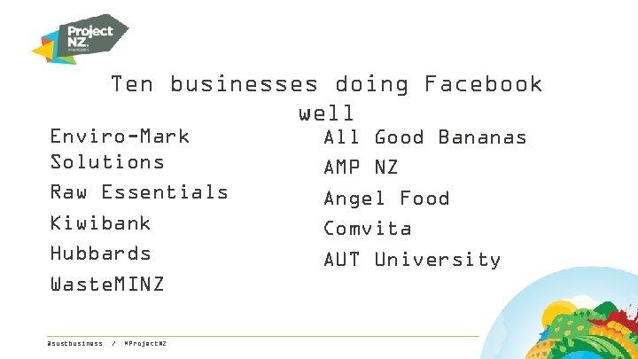Ten businesses doing Facebook well Enviro-Mark Solutions Raw Essentials Kiwibank Hubbards Waste. MINZ @sustbusiness