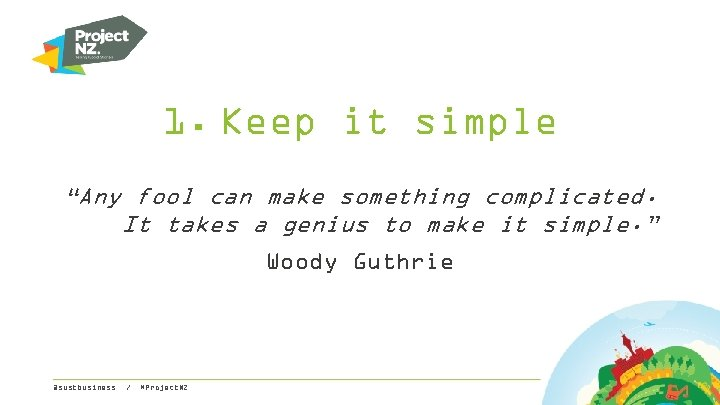 """1. Keep it simple """"Any fool can make something complicated. It takes a genius"""