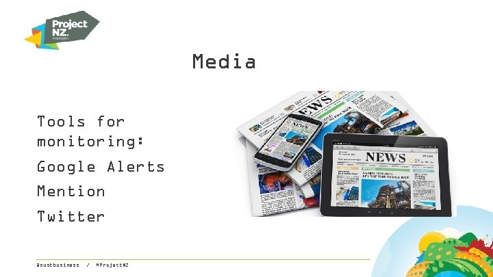 Media Tools for monitoring: Google Alerts Mention Twitter @sustbusiness / #Project. NZ