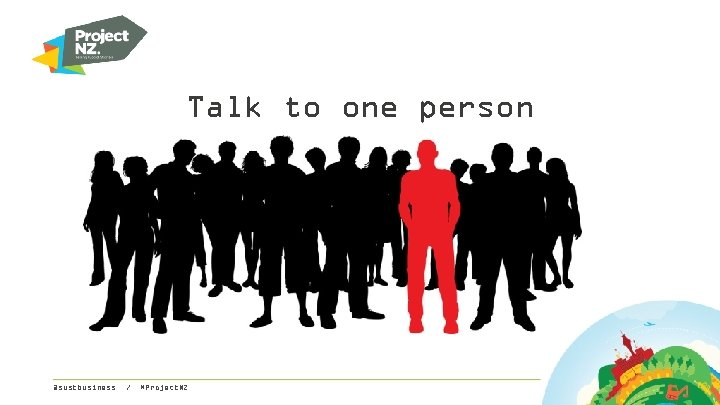Talk to one person @sustbusiness / #Project. NZ