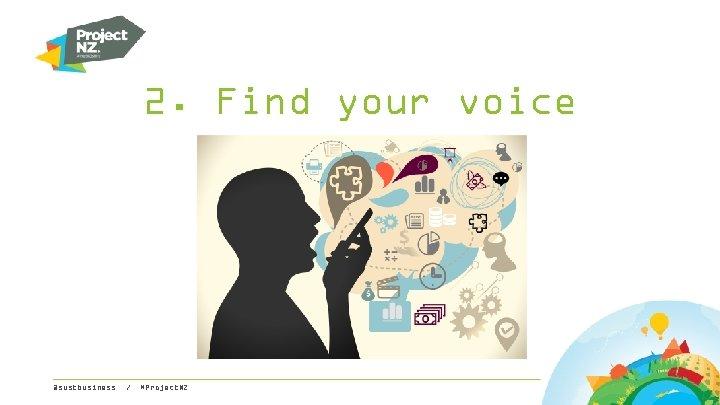 2. Find your voice @sustbusiness / #Project. NZ