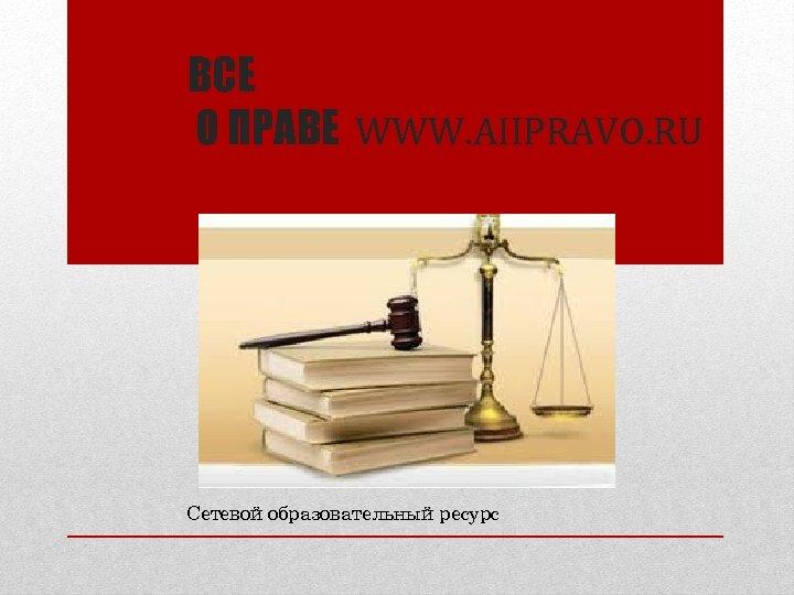 ВСЕ О ПРАВЕ WWW. AIIPRAVO. RU Сетевой образовательный ресурс
