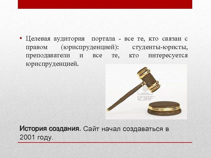 • Целевая аудитория портала - все те, кто связан с правом (юриспруденцией): студенты-юристы,