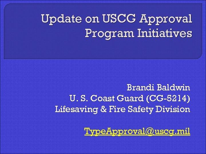 Update on USCG Approval Program Initiatives Brandi Baldwin U. S. Coast Guard (CG-5214) Lifesaving