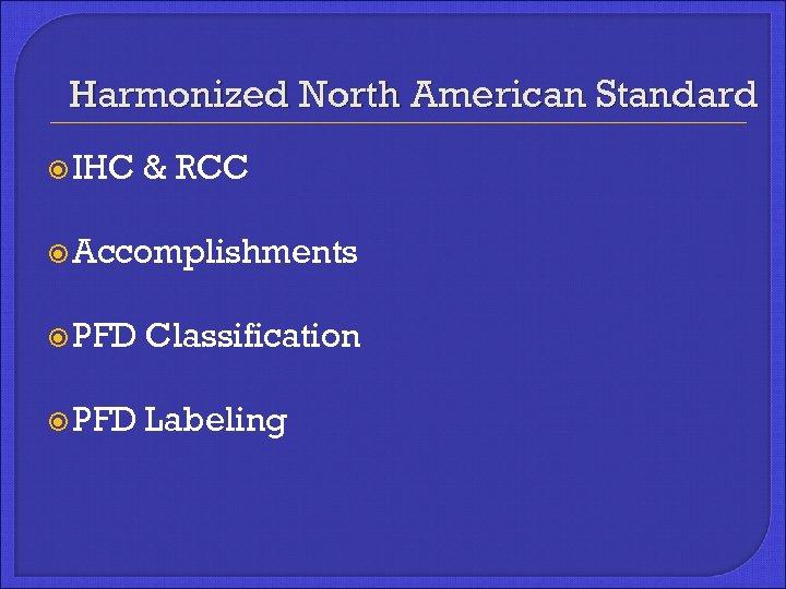 Harmonized North American Standard IHC & RCC Accomplishments PFD Classification PFD Labeling