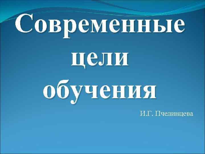 Современные цели обучения И. Г. Пчелинцева