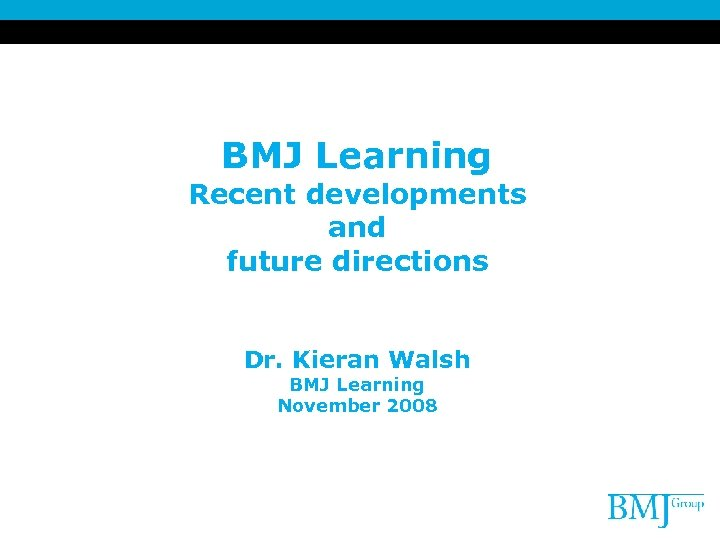 BMJ Learning Recent developments and future directions Dr. Kieran Walsh BMJ Learning November 2008