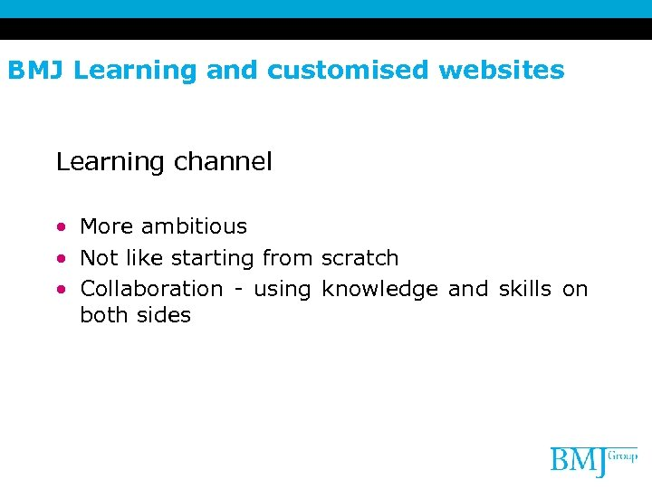 BMJ Learning and customised websites Learning channel • More ambitious • Not like starting