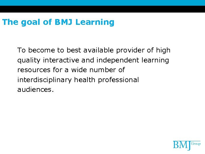 The goal of BMJ Learning To become to best available provider of high quality